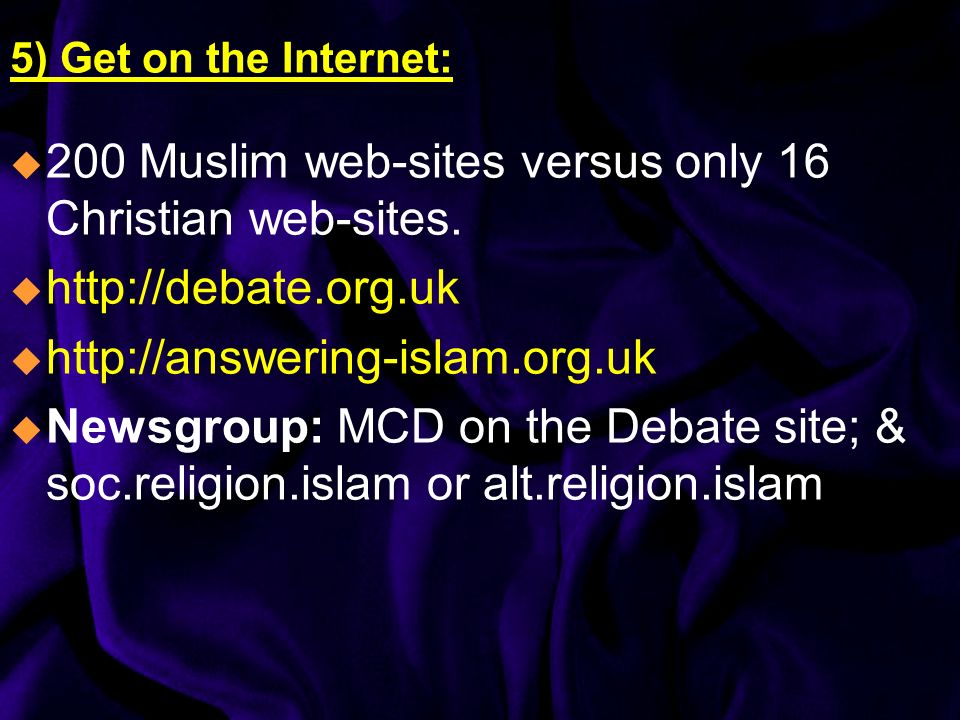 5) Get on the Internet: 200 Muslim web-sites versus only 16 Christian web-sites. http://debate.org.uk http://answering-islam.org.uk Newsgroup: MCD on