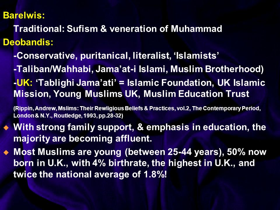 Barelwis: Traditional: Sufism & veneration of Muhammad Deobandis: -Conservative, puritanical, literalist, Islamists -Taliban/Wahhabi, Jamaat-i Islami, Muslim Brotherhood) -UK: Tablighi Jamaati = Islamic Foundation, UK Islamic Mission, Young Muslims UK, Muslim Education Trust (Rippin, Andrew, Mslims: Their Rewligious Beliefs & Practices, vol.2, The Contemporary Period, London & N.Y., Routledge, 1993, pp.28-32) With strong family support, & emphasis in education, the majority are becoming affluent.