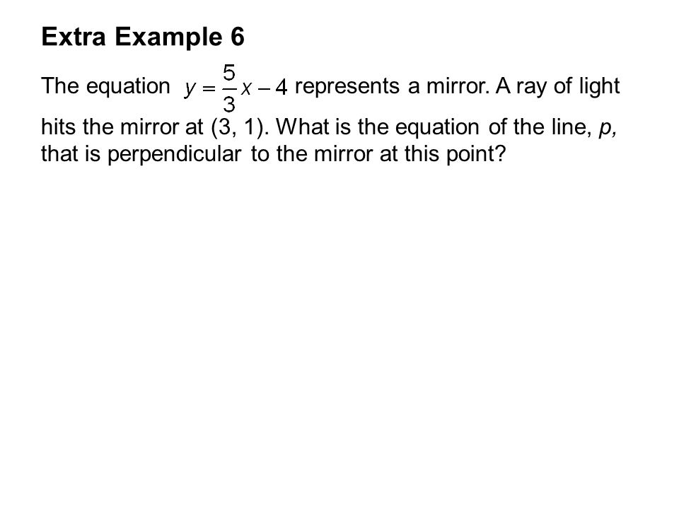 Extra Example 6 The equation represents a mirror. A ray of light hits the mirror at (3, 1). What is the equation of the line, p, that is perpendicular