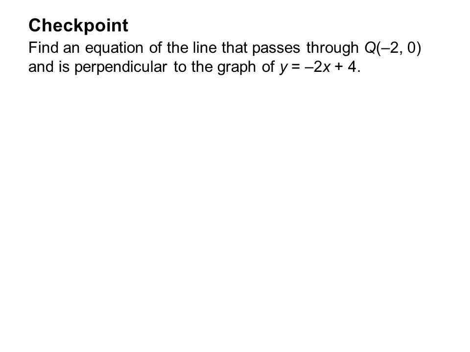 Checkpoint Find an equation of the line that passes through Q(–2, 0) and is perpendicular to the graph of y = –2x + 4.
