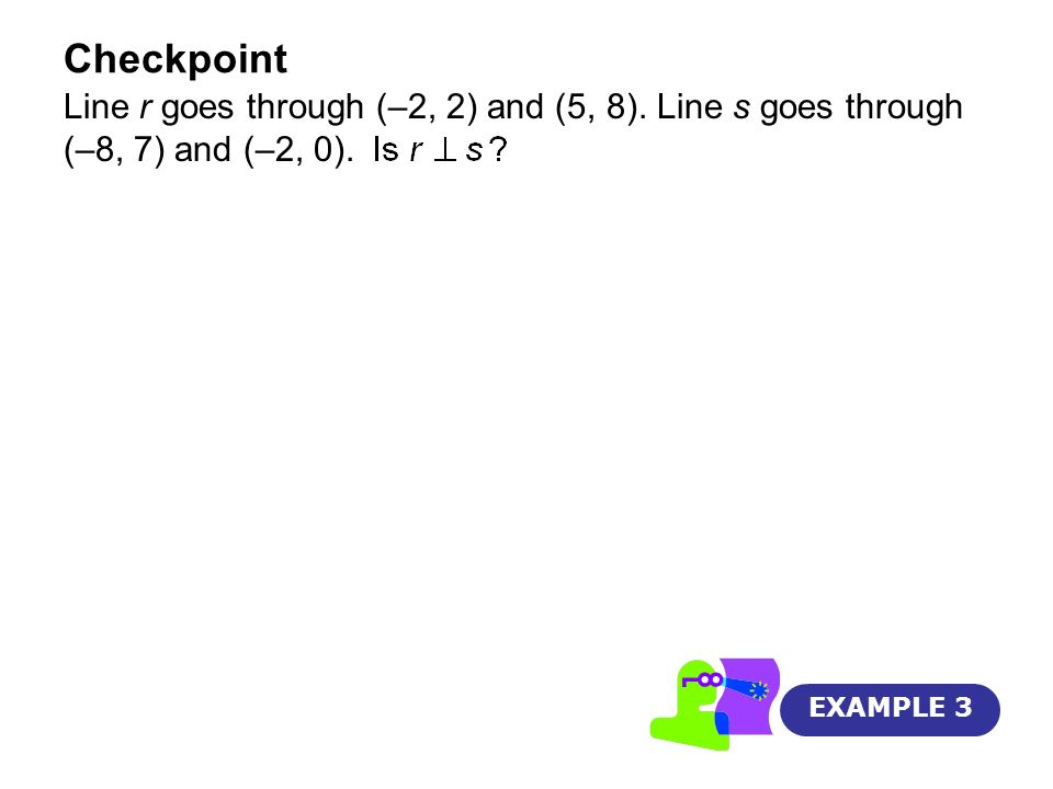 Checkpoint EXAMPLE 3 Line r goes through (–2, 2) and (5, 8). Line s goes through (–8, 7) and (–2, 0).