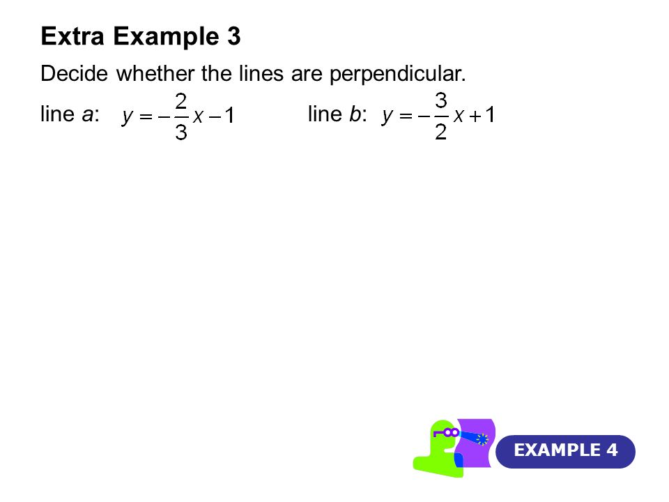 Extra Example 3 Decide whether the lines are perpendicular. line a: line b: EXAMPLE 4
