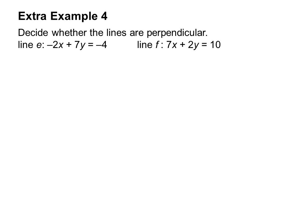 Extra Example 4 Decide whether the lines are perpendicular. line e: –2x + 7y = –4line f : 7x + 2y = 10