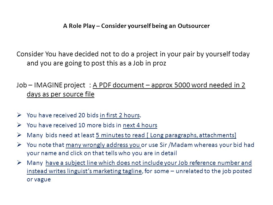 A Role Play – Consider yourself being an Outsourcer Consider You have decided not to do a project in your pair by yourself today and you are going to post this as a Job in proz Job – IMAGINE project : A PDF document – approx 5000 word needed in 2 days as per source file You have received 20 bids in first 2 hours.