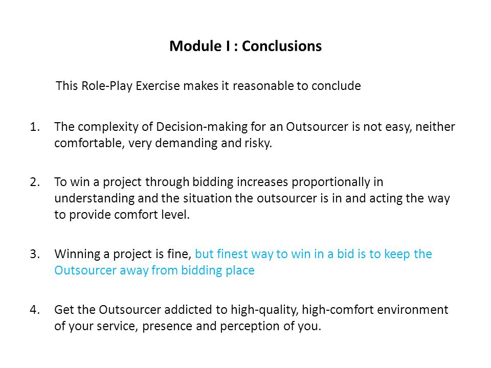 Module I : Conclusions This Role-Play Exercise makes it reasonable to conclude 1.The complexity of Decision-making for an Outsourcer is not easy, neither comfortable, very demanding and risky.