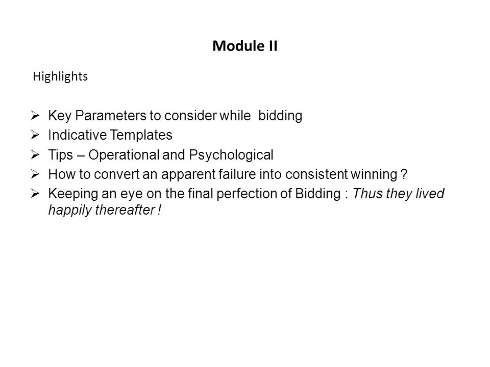 Module II Highlights Key Parameters to consider while bidding Indicative Templates Tips – Operational and Psychological How to convert an apparent failure into consistent winning .