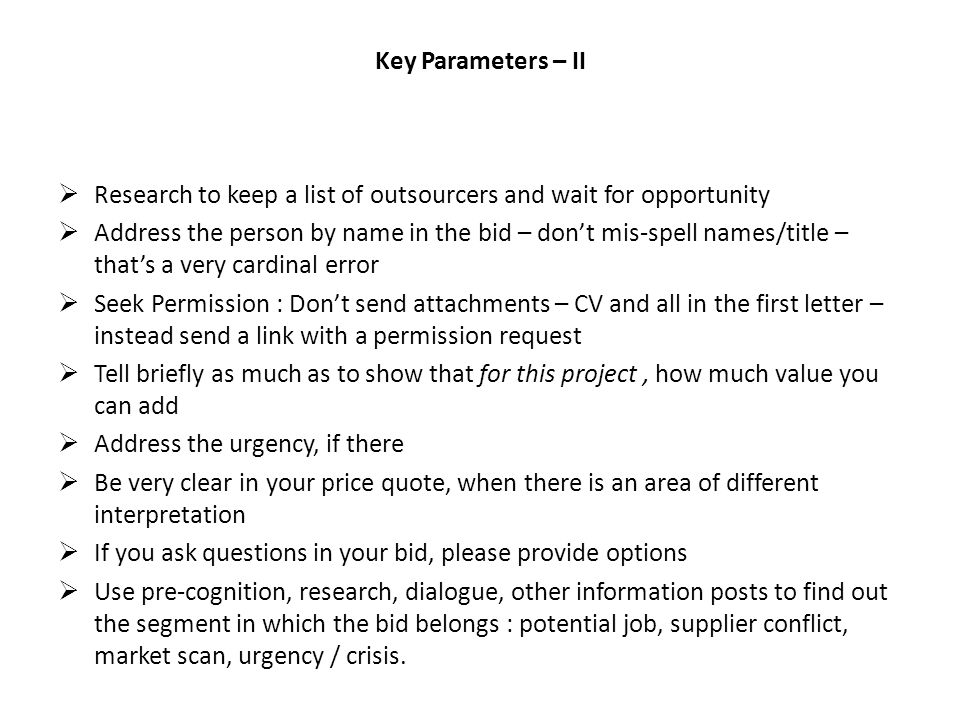 Key Parameters – II Research to keep a list of outsourcers and wait for opportunity Address the person by name in the bid – dont mis-spell names/title – thats a very cardinal error Seek Permission : Dont send attachments – CV and all in the first letter – instead send a link with a permission request Tell briefly as much as to show that for this project, how much value you can add Address the urgency, if there Be very clear in your price quote, when there is an area of different interpretation If you ask questions in your bid, please provide options Use pre-cognition, research, dialogue, other information posts to find out the segment in which the bid belongs : potential job, supplier conflict, market scan, urgency / crisis.