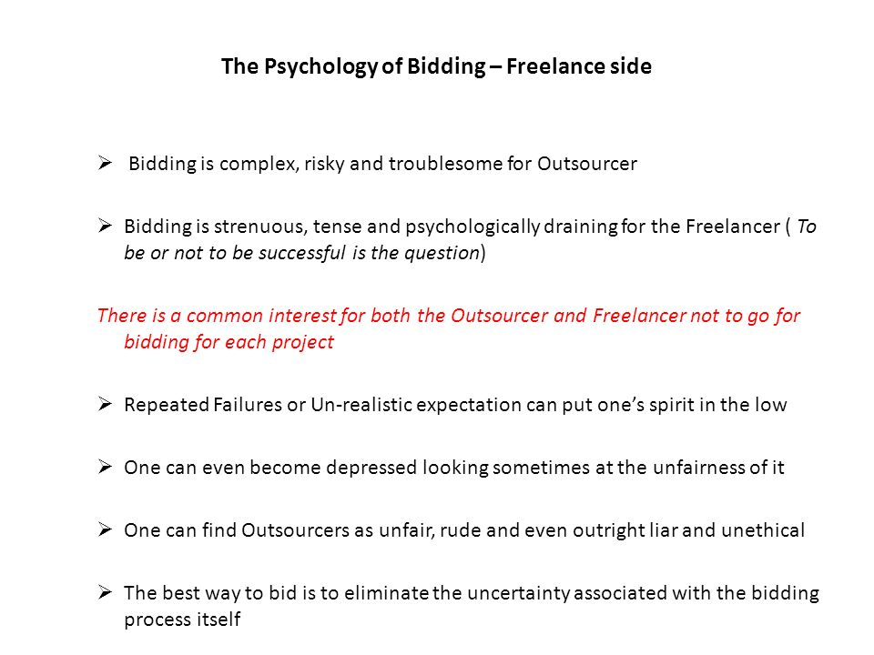 The Psychology of Bidding – Freelance side Bidding is complex, risky and troublesome for Outsourcer Bidding is strenuous, tense and psychologically draining for the Freelancer ( To be or not to be successful is the question) There is a common interest for both the Outsourcer and Freelancer not to go for bidding for each project Repeated Failures or Un-realistic expectation can put ones spirit in the low One can even become depressed looking sometimes at the unfairness of it One can find Outsourcers as unfair, rude and even outright liar and unethical The best way to bid is to eliminate the uncertainty associated with the bidding process itself