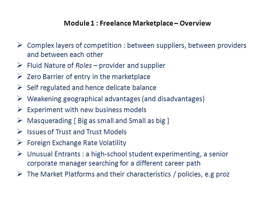 Module 1 : Freelance Marketplace – Overview Complex layers of competition : between suppliers, between providers and between each other Fluid Nature of Roles – provider and supplier Zero Barrier of entry in the marketplace Self regulated and hence delicate balance Weakening geographical advantages (and disadvantages) Experiment with new business models Masquerading [ Big as small and Small as big ] Issues of Trust and Trust Models Foreign Exchange Rate Volatility Unusual Entrants : a high-school student experimenting, a senior corporate manager searching for a different career path The Market Platforms and their characteristics / policies, e.g proz