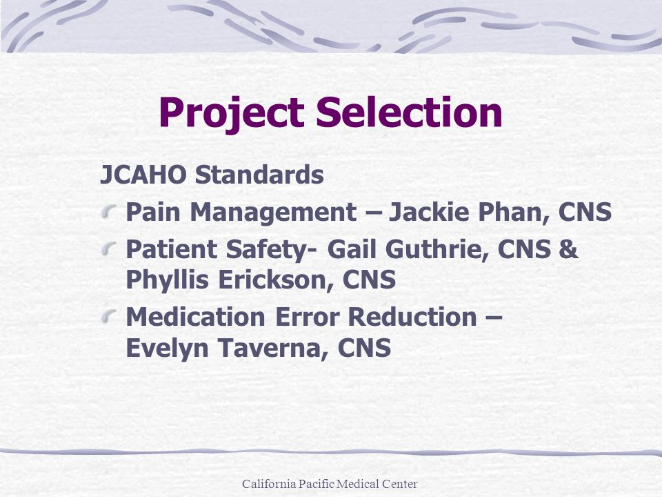 California Pacific Medical Center Project Selection JCAHO Standards Pain Management – Jackie Phan, CNS Patient Safety- Gail Guthrie, CNS & Phyllis Eri