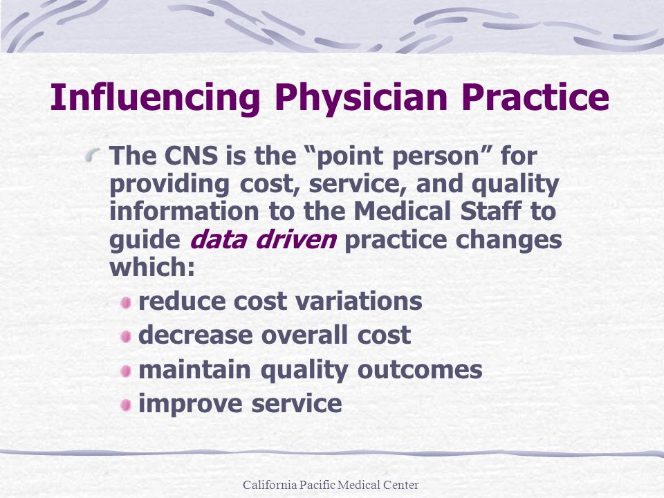 California Pacific Medical Center Influencing Physician Practice The CNS is the point person for providing cost, service, and quality information to t
