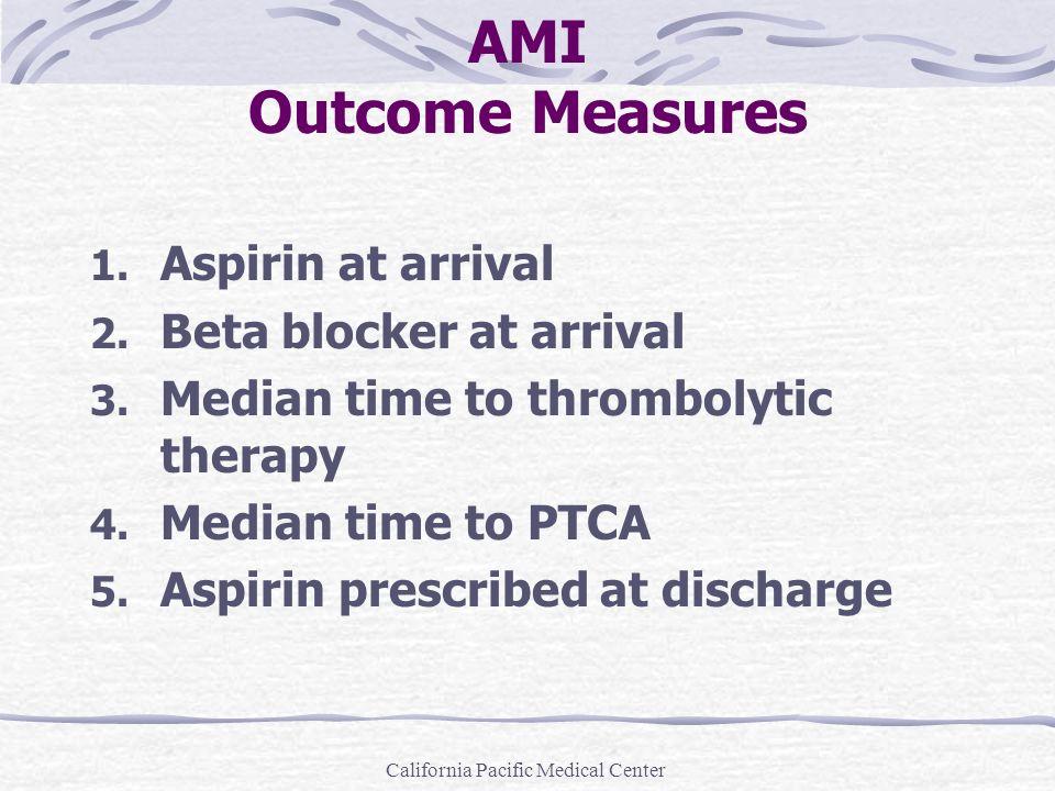 California Pacific Medical Center AMI Outcome Measures 1. Aspirin at arrival 2. Beta blocker at arrival 3. Median time to thrombolytic therapy 4. Medi