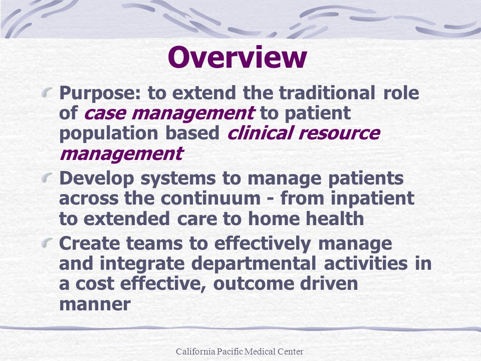 California Pacific Medical Center Overview Purpose: to extend the traditional role of case management to patient population based clinical resource ma