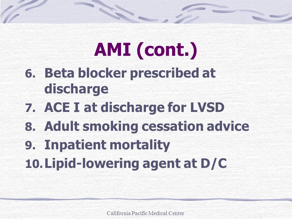 California Pacific Medical Center AMI (cont.) 6. Beta blocker prescribed at discharge 7. ACE I at discharge for LVSD 8. Adult smoking cessation advice