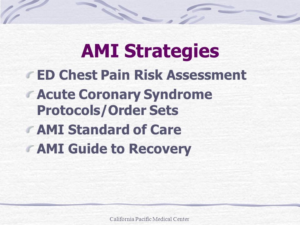 California Pacific Medical Center AMI Strategies ED Chest Pain Risk Assessment Acute Coronary Syndrome Protocols/Order Sets AMI Standard of Care AMI G