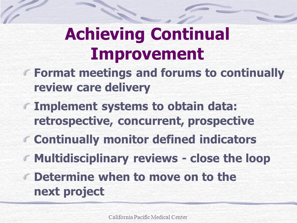California Pacific Medical Center Achieving Continual Improvement Format meetings and forums to continually review care delivery Implement systems to