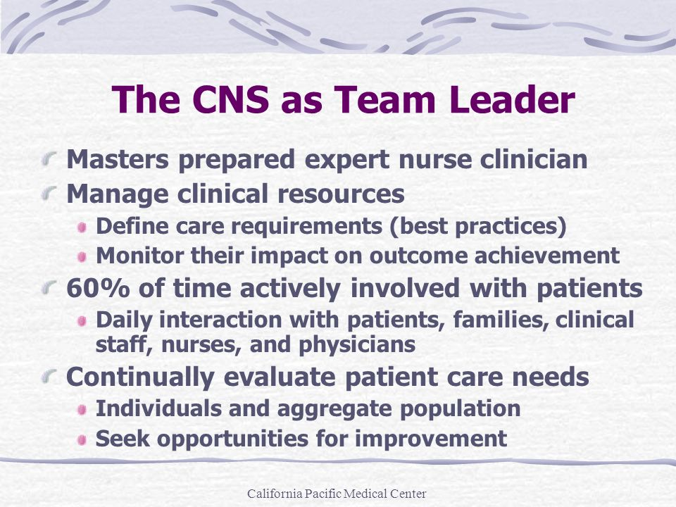 California Pacific Medical Center The CNS as Team Leader Masters prepared expert nurse clinician Manage clinical resources Define care requirements (b