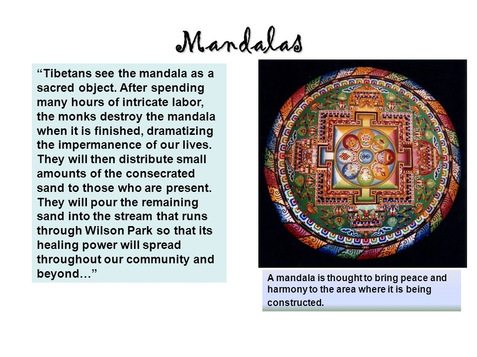 Mandalas A mandala is thought to bring peace and harmony to the area where it is being constructed.