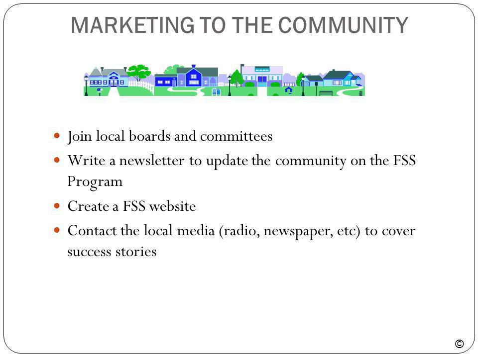 MARKETING TO THE COMMUNITY Join local boards and committees Write a newsletter to update the community on the FSS Program Create a FSS website Contact