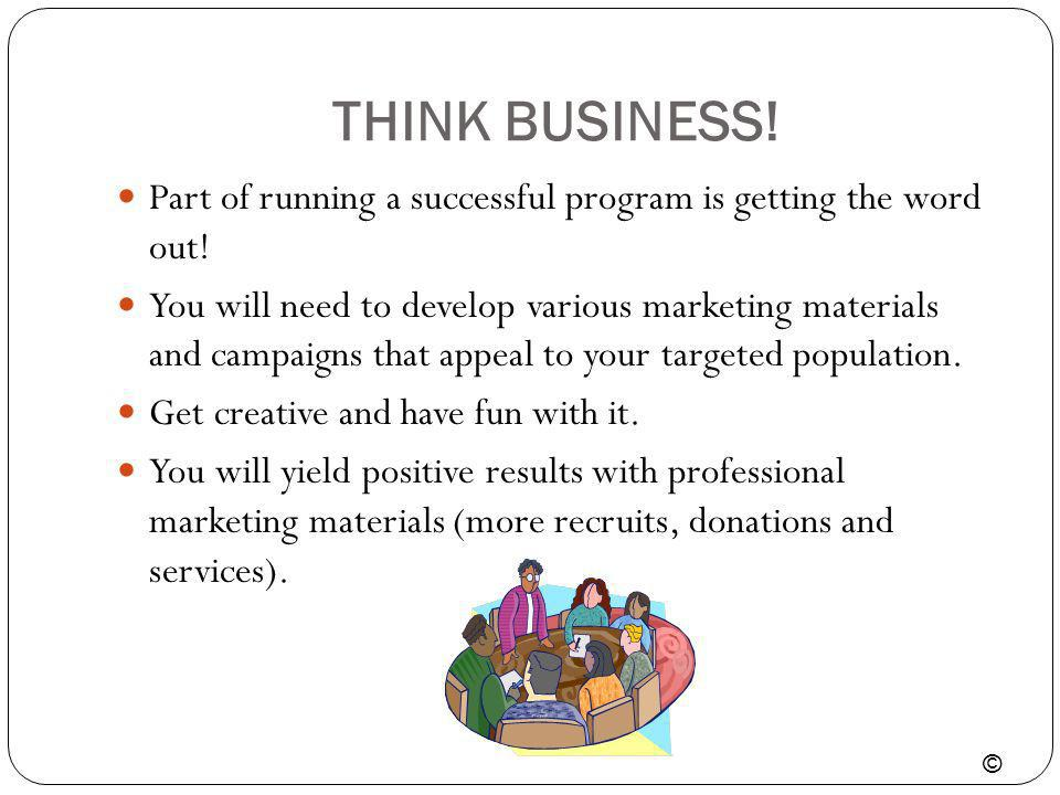 THINK BUSINESS! Part of running a successful program is getting the word out! You will need to develop various marketing materials and campaigns that