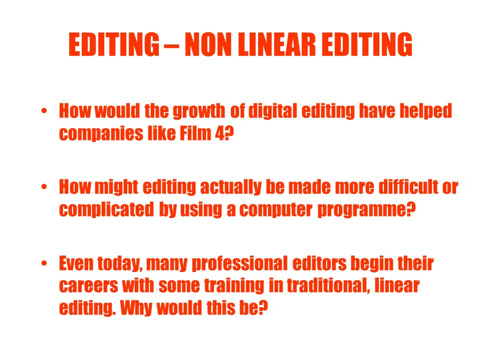 EDITING – NON LINEAR EDITING How would the growth of digital editing have helped companies like Film 4? How might editing actually be made more diffic