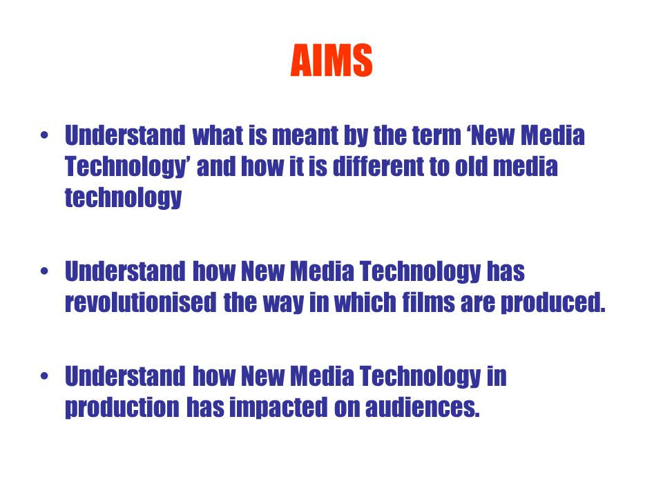 AIMS Understand what is meant by the term New Media Technology and how it is different to old media technology Understand how New Media Technology has