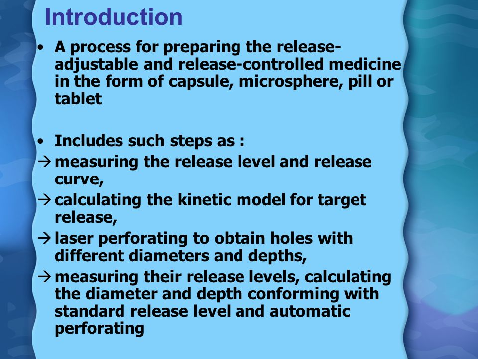 Introduction A process for preparing the release- adjustable and release-controlled medicine in the form of capsule, microsphere, pill or tablet Includes such steps as : measuring the release level and release curve, calculating the kinetic model for target release, laser perforating to obtain holes with different diameters and depths, measuring their release levels, calculating the diameter and depth conforming with standard release level and automatic perforating