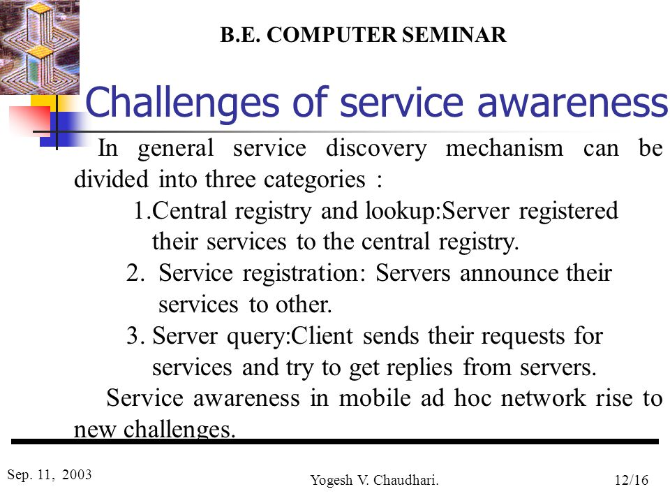 B.E. COMPUTER SEMINAR Sep. 11, 2003 Yogesh V. Chaudhari.12/16 Challenges of service awareness In general service discovery mechanism can be divided in