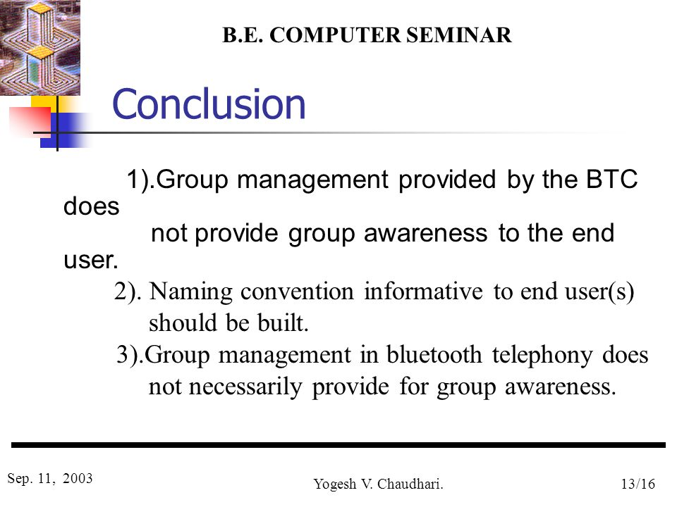 B.E. COMPUTER SEMINAR Sep. 11, 2003 Yogesh V. Chaudhari.13/16 Conclusion 1).Group management provided by the BTC does not provide group awareness to t