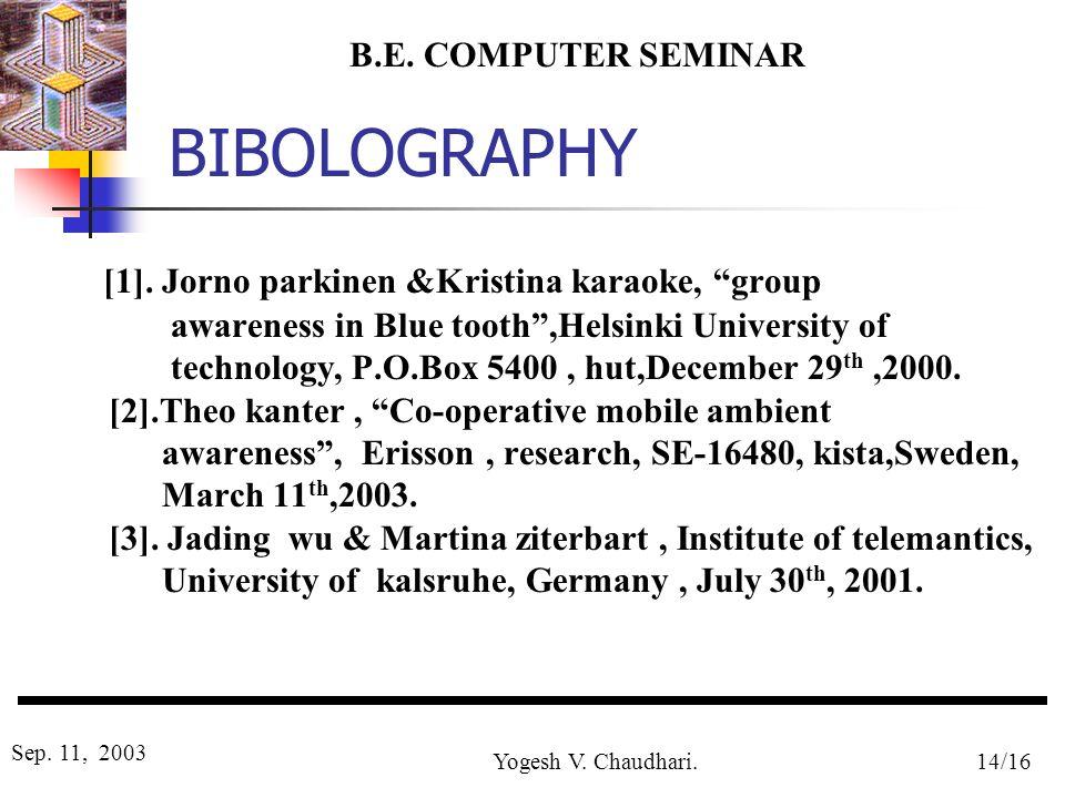 B.E. COMPUTER SEMINAR Sep. 11, 2003 Yogesh V. Chaudhari.14/16 BIBOLOGRAPHY [1]. Jorno parkinen &Kristina karaoke, group awareness in Blue tooth,Helsin