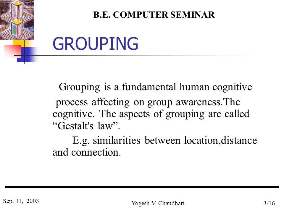 B.E. COMPUTER SEMINAR Sep. 11, 2003 Yogesh V. Chaudhari.3/16 GROUPING Grouping is a fundamental human cognitive process affecting on group awareness.T