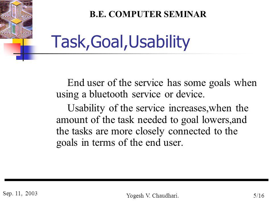 B.E. COMPUTER SEMINAR Sep. 11, 2003 Yogesh V. Chaudhari.5/16 Task,Goal,Usability End user of the service has some goals when using a bluetooth service
