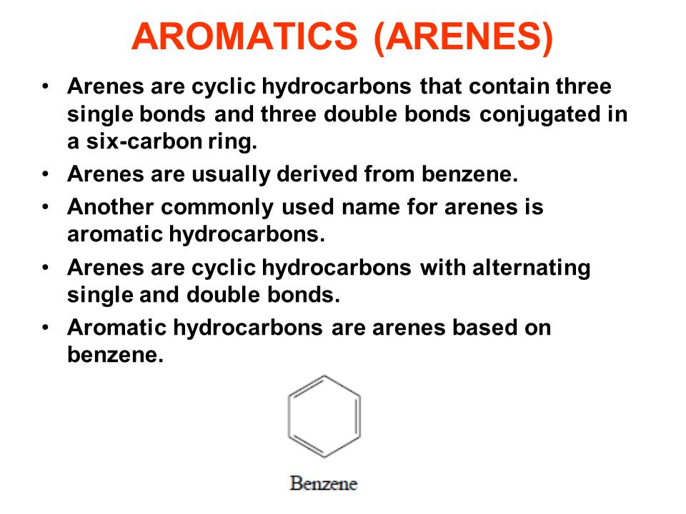 AROMATICS (ARENES) Arenes are cyclic hydrocarbons that contain three single bonds and three double bonds conjugated in a six-carbon ring. Arenes are u