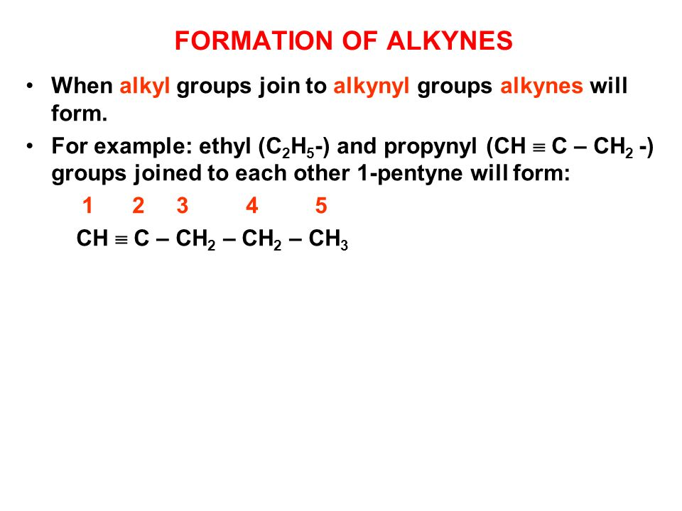 FORMATION OF ALKYNES When alkyl groups join to alkynyl groups alkynes will form. For example: ethyl (C 2 H 5 -) and propynyl (CH C – CH 2 -) groups jo