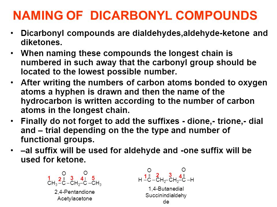 NAMING OF DICARBONYL COMPOUNDS Dicarbonyl compounds are dialdehydes,aldehyde-ketone and diketones. When naming these compounds the longest chain is nu