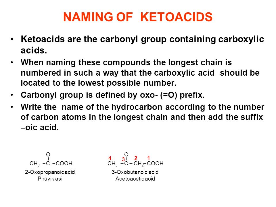 NAMING OF KETOACIDS Ketoacids are the carbonyl group containing carboxylic acids. When naming these compounds the longest chain is numbered in such a