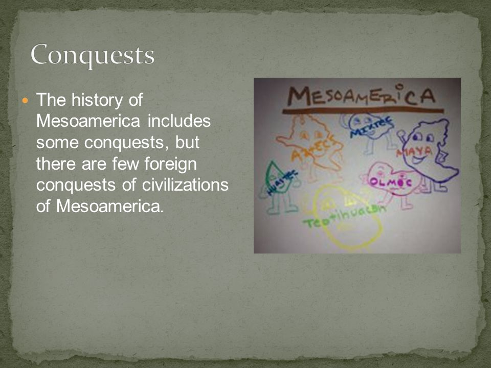 The history of Mesoamerica includes some conquests, but there are few foreign conquests of civilizations of Mesoamerica.