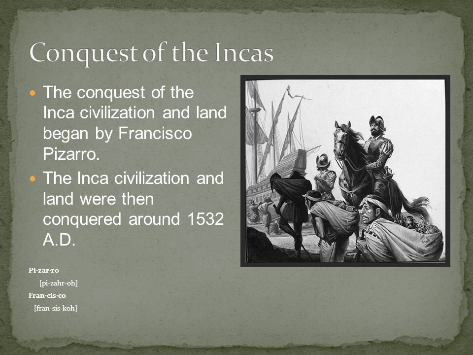 The conquest of the Inca civilization and land began by Francisco Pizarro.