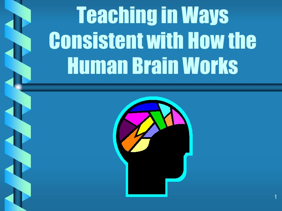 1 Teaching in Ways Consistent with How the Human Brain Works