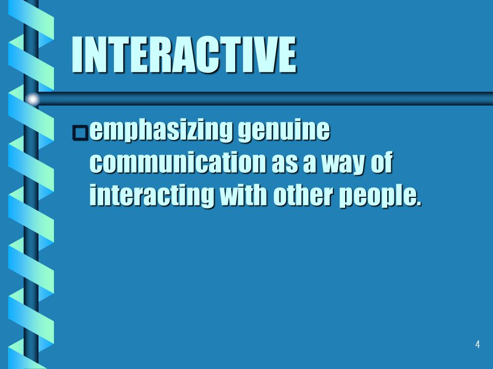 4 INTERACTIVE o emphasizing genuine communication as a way of interacting with other people.