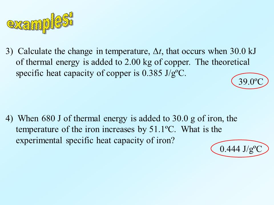 4) When 680 J of thermal energy is added to 30.0 g of iron, the temperature of the iron increases by 51.1ºC. What is the experimental specific heat ca