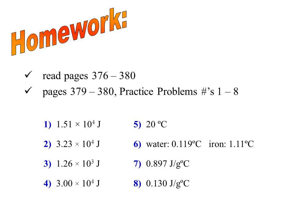 read pages 376 – 380 pages 379 – 380, Practice Problems #s 1 – 8 1) 1.51 × 10 4 J 2) 3.23 × 10 4 J 3) 1.26 × 10 3 J 4) 3.00 × 10 4 J 5) 20 ºC 6) water