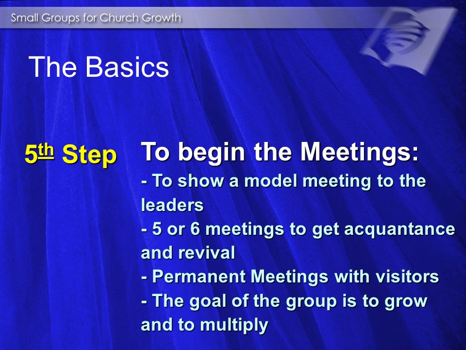 4 th Step To prepare the Church: - Week of Revival - To promote the plan - To organize the groups - To advertise the place of the meetings The Basics