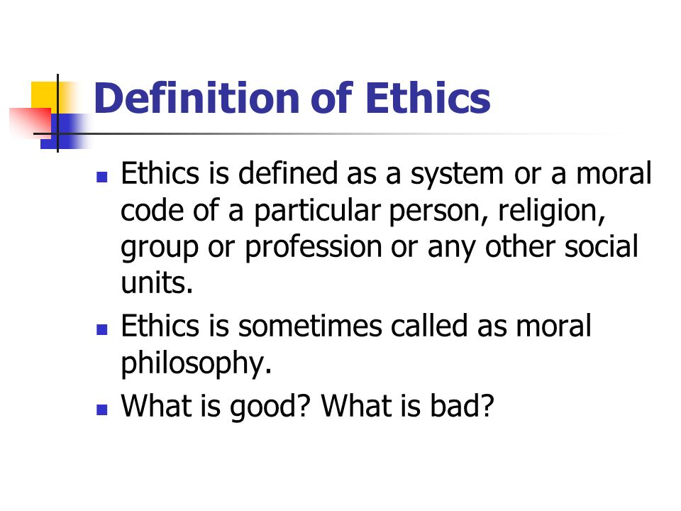 Definition of Ethics Ethics is defined as a system or a moral code of a particular person, religion, group or profession or any other social units.