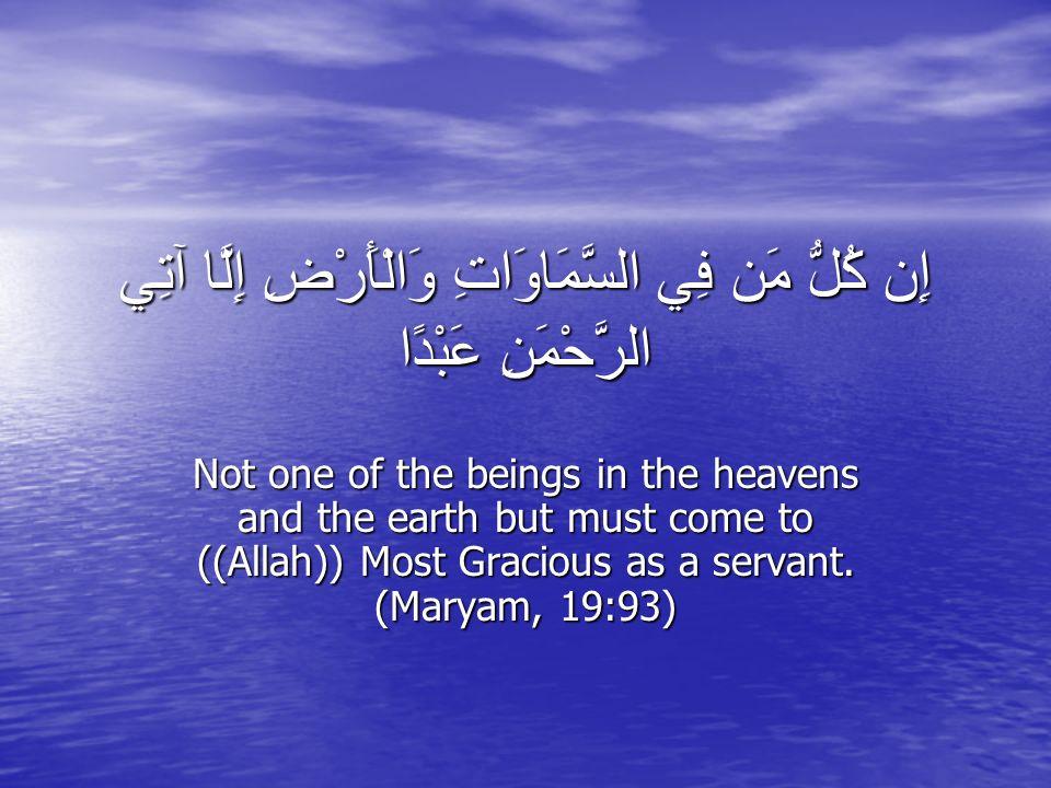 إِن كُلُّ مَن فِي السَّمَاوَاتِ وَالْأَرْضِ إِلَّا آتِي الرَّحْمَنِ عَبْدًا Not one of the beings in the heavens and the earth but must come to ((Allah)) Most Gracious as a servant.