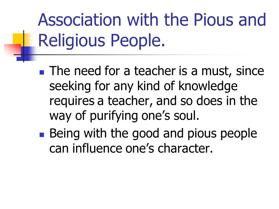 Association with the Pious and Religious People. The need for a teacher is a must, since seeking for any kind of knowledge requires a teacher, and so