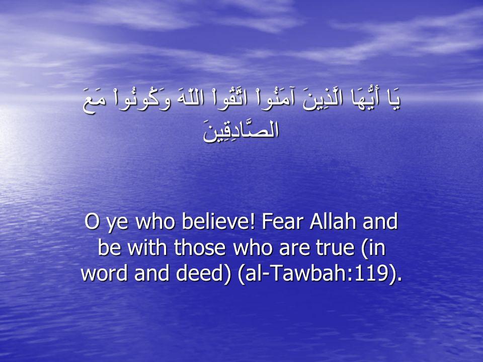يَا أَيُّهَا الَّذِينَ آمَنُواْ اتَّقُواْ اللّهَ وَكُونُواْ مَعَ الصَّادِقِينَ O ye who believe.