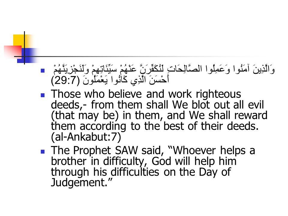 وَالَّذِينَ آمَنُوا وَعَمِلُوا الصَّالِحَاتِ لَنُكَفِّرَنَّ عَنْهُمْ سَيِّئَاتِهِمْ وَلَنَجْزِيَنَّهُمْ أَحْسَنَ الَّذِي كَانُوا يَعْمَلُونَ (29:7) Those who believe and work righteous deeds,- from them shall We blot out all evil (that may be) in them, and We shall reward them according to the best of their deeds.