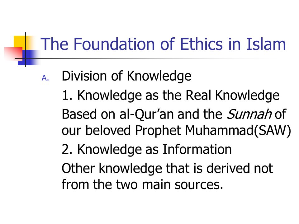 The Foundation of Ethics in Islam A. Division of Knowledge 1. Knowledge as the Real Knowledge Based on al-Quran and the Sunnah of our beloved Prophet