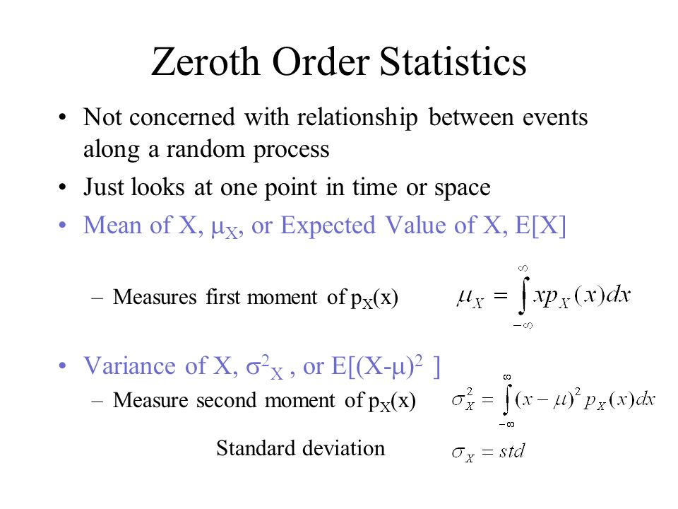 Zeroth Order Statistics Not concerned with relationship between events along a random process Just looks at one point in time or space Mean of X, X or